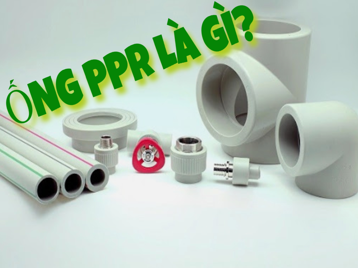 Ống PPR là gì? Tại sao nên sử dụng ống PPR?